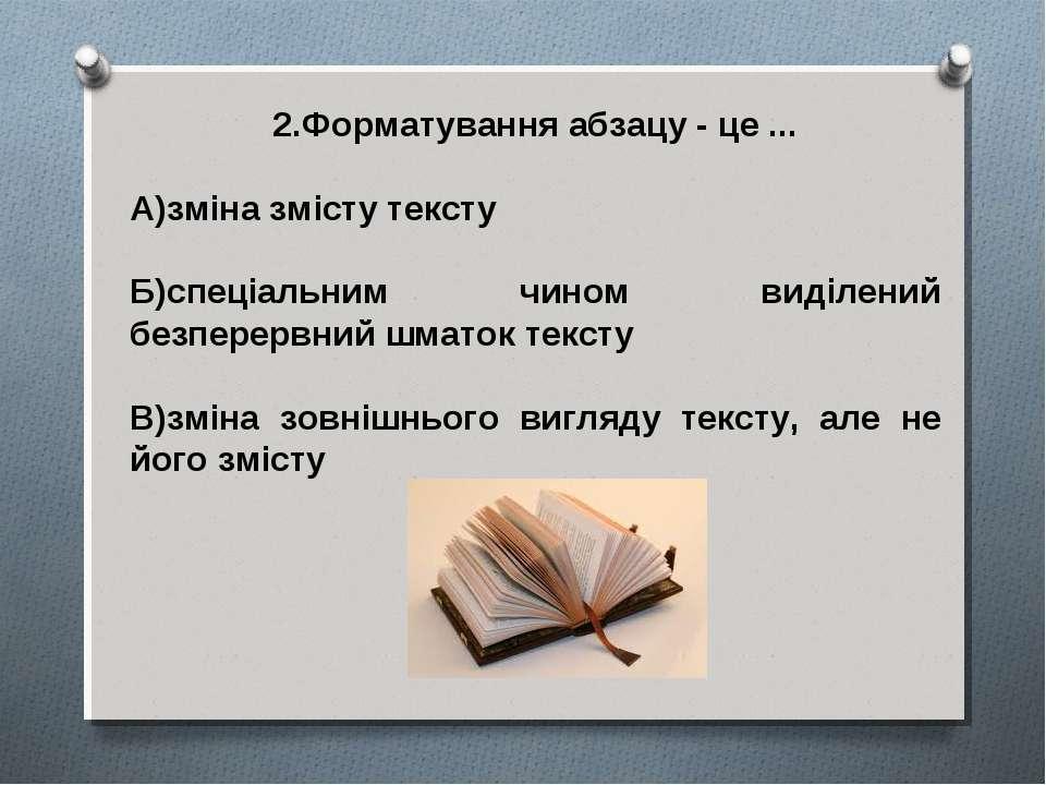 2.Форматування абзацу - це ... А)зміна змісту тексту Б)спеціальним чином виді...