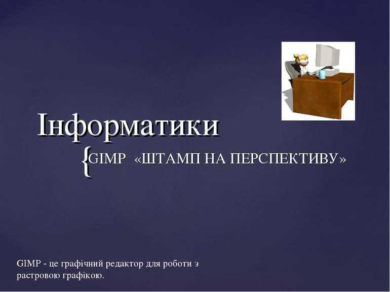 Інформатики GIMP «ШТАМП НА ПЕРСПЕКТИВУ» GIMP - це графічний редактор для робо...