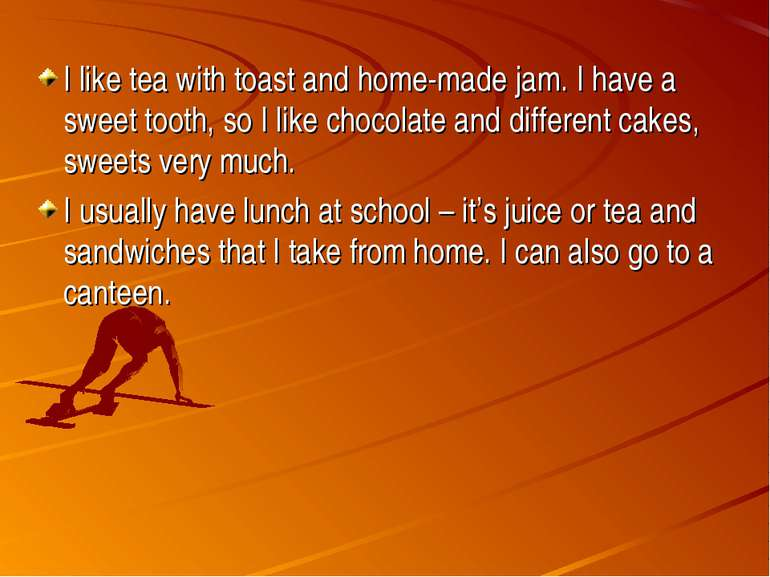 I like tea with toast and home-made jam. I have a sweet tooth, so I like choc...