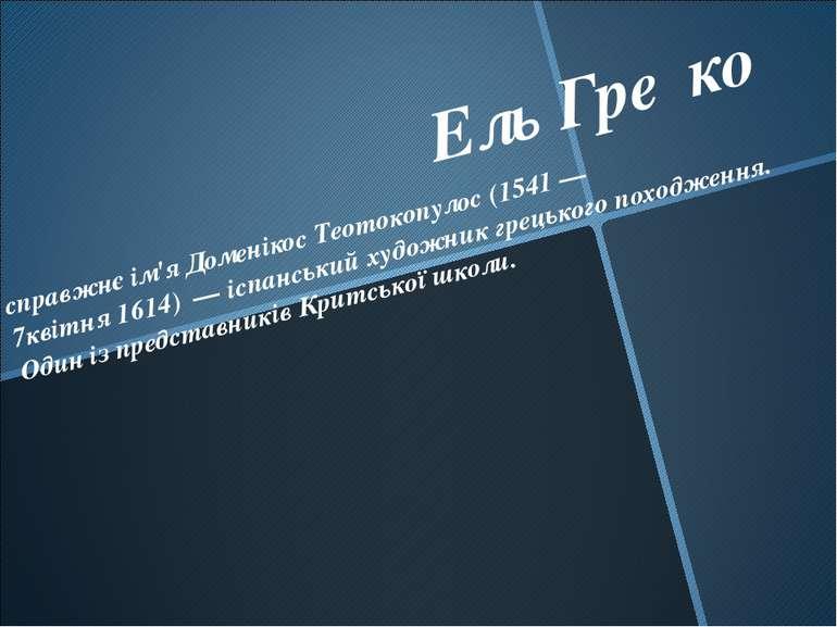 Ель Гре ко справжнє ім'яДоменікос Теотокопулос(1541— 7квітня1614) — іспа...