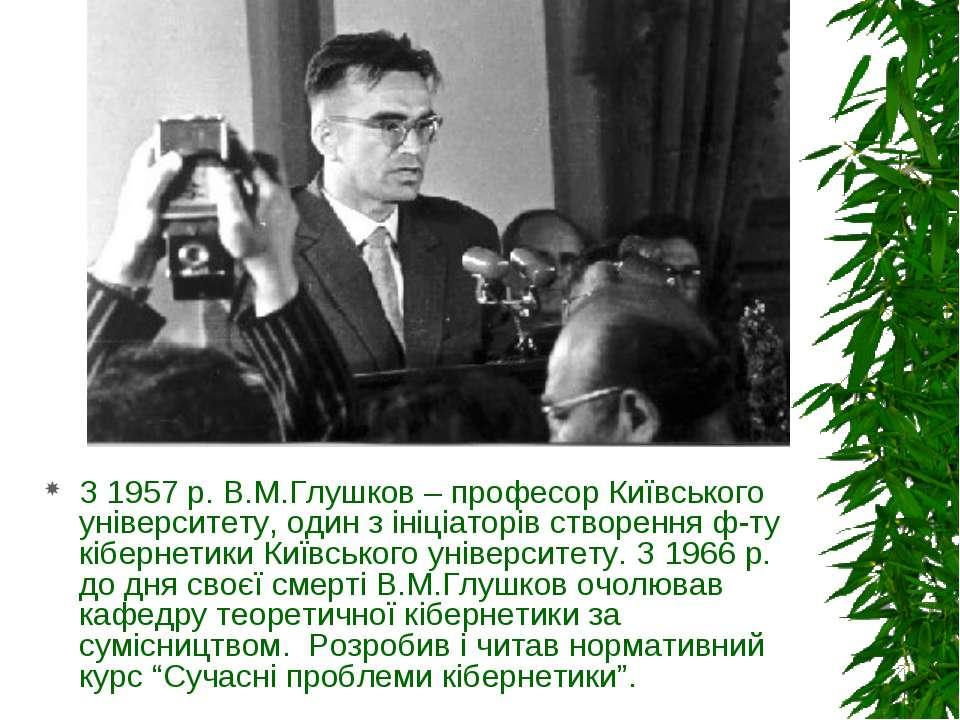 З 1957 р. В.М.Глушков – професор Київського університету, один з ініціаторів ...