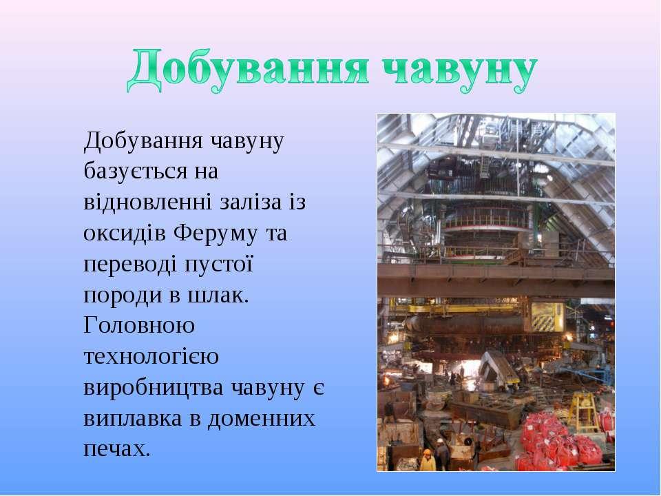 Добування чавуну базується на відновленні заліза із оксидів Феруму та перевод...