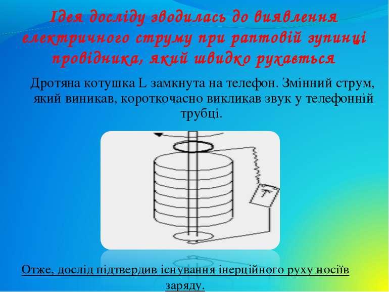 Ідея досліду зводилась до виявлення електричного струму при раптовій зупинці ...