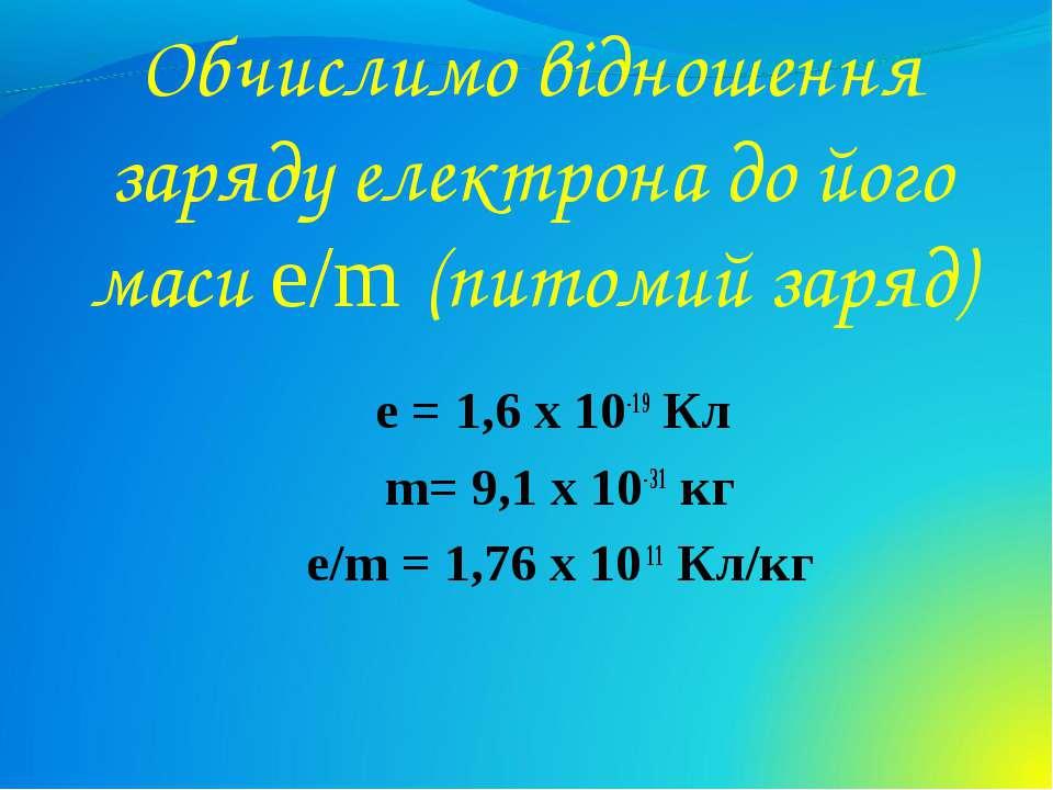 Обчислимо відношення заряду електрона до його маси e/m (питомий заряд) e = 1,...