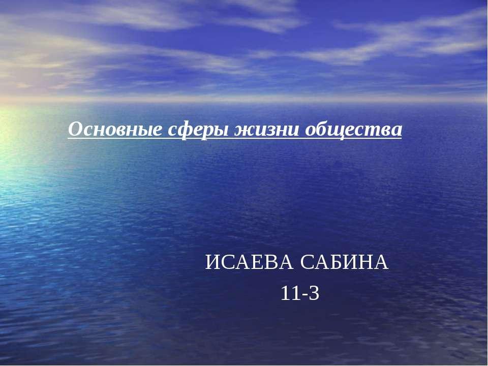 Основные сферы жизни общества ИСАЕВА САБИНА 11-3