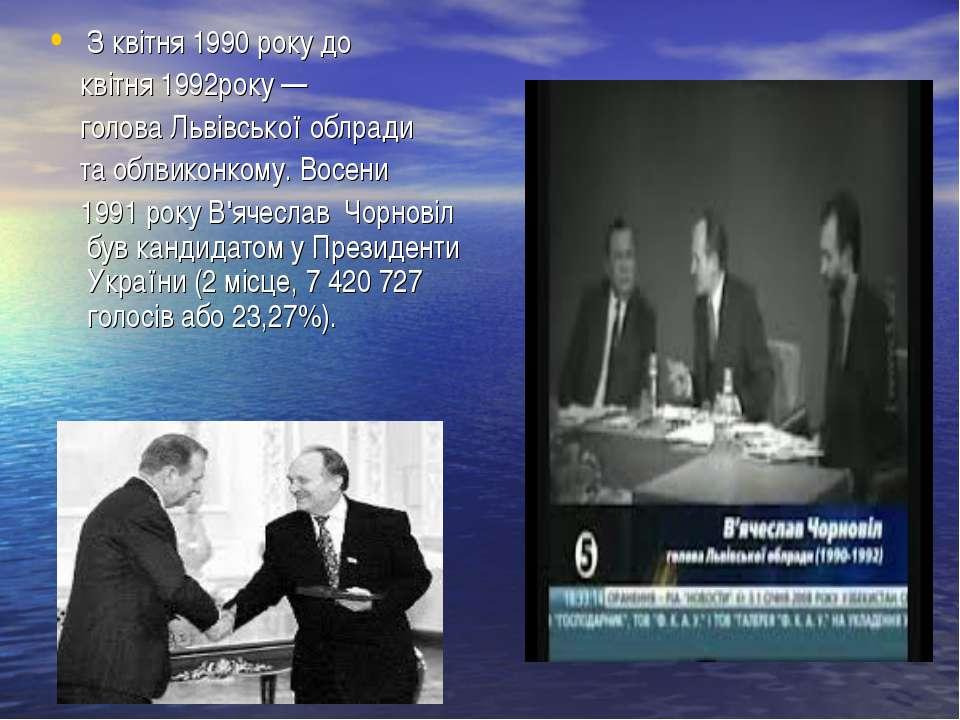 З квітня 1990 року до квітня 1992року — голова Львівської облради та облвикон...