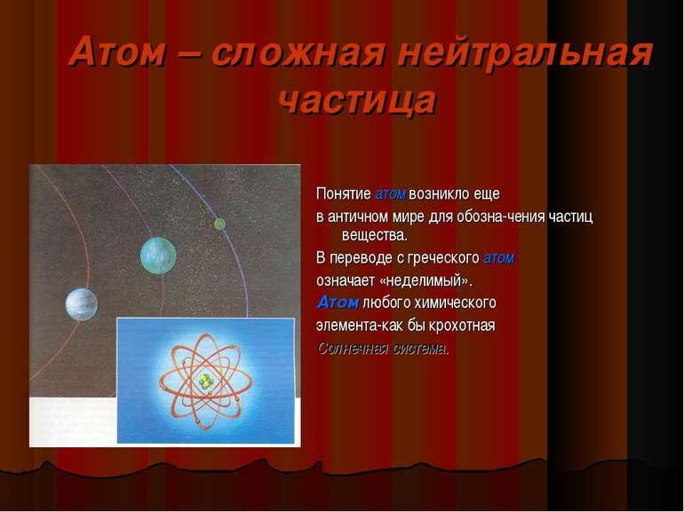 Атом – сложная нейтральная частица Понятие атом возникло еще в античном мире ...