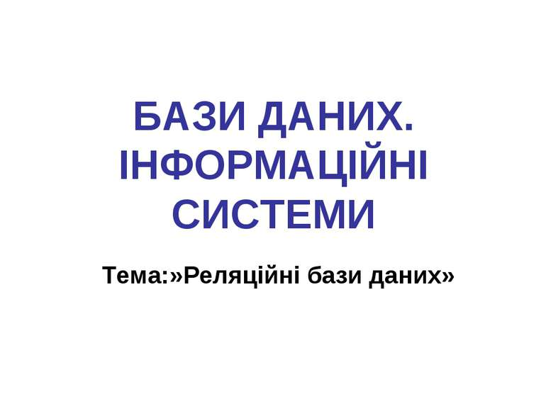 БАЗИ ДАНИХ. ІНФОРМАЦІЙНІ СИСТЕМИ Тема:»Реляційні бази даних»