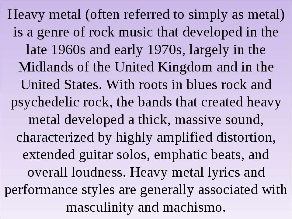 Heavy metal (often referred to simply as metal) is a genre of rock music that...