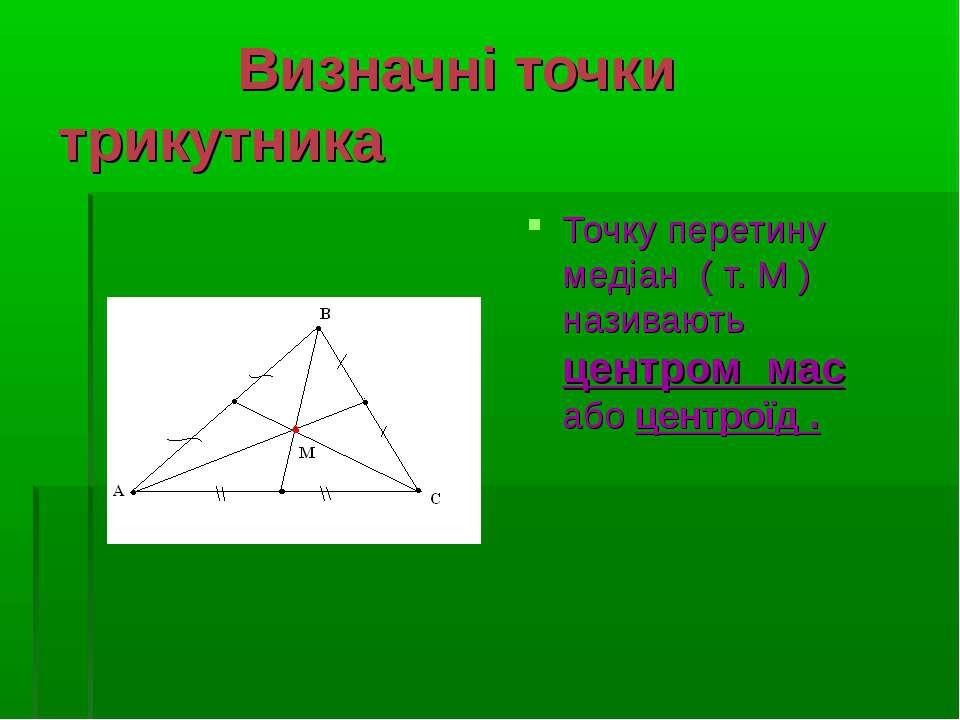 Визначні точки трикутника Точку перетину медіан ( т. М ) називають центром ма...