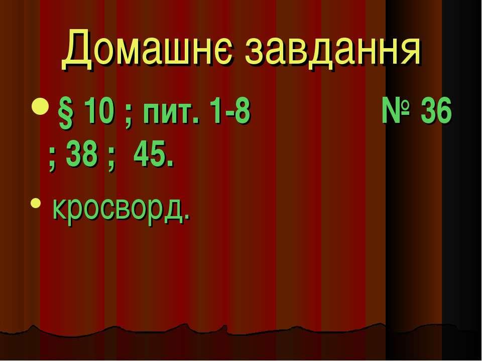 Домашнє завдання § 10 ; пит. 1-8 № 36 ; 38 ; 45. кросворд.