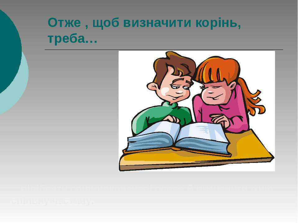 Отже , щоб визначити корінь, треба… …підібрати спільнокореневі слова й визнач...