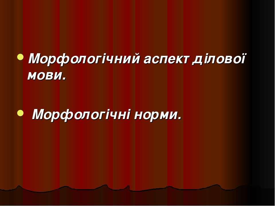 Морфологічний аспект ділової мови. Морфологічні норми.