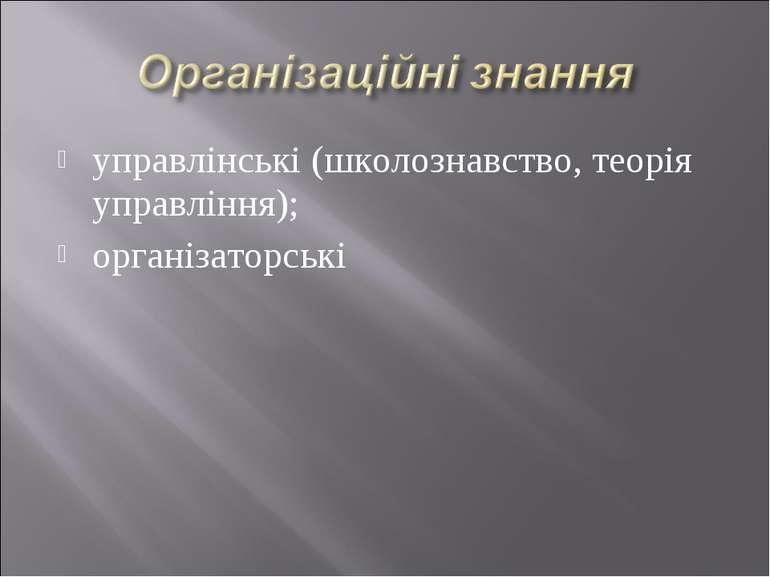управлінські (школознавство, теорія управління); організаторські