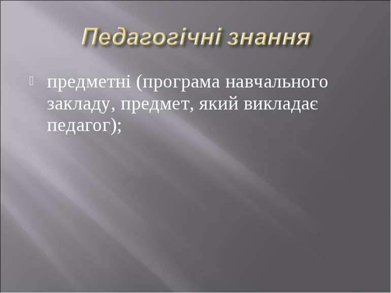 предметні (програма навчального закладу, предмет, який викладає педагог);