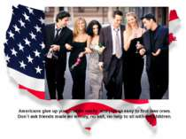 Americans give up your friends easily and just as easy to find new ones. Don`...