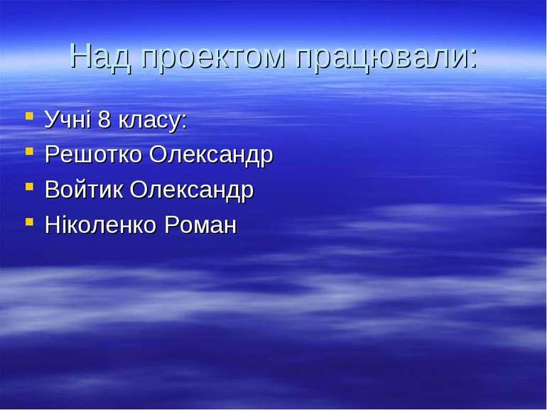 Над проектом працювали: Учні 8 класу: Решотко Олександр Войтик Олександр Ніко...