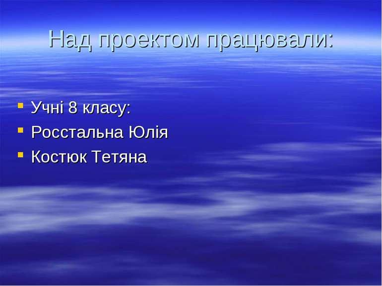 Над проектом працювали: Учні 8 класу: Росстальна Юлія Костюк Тетяна