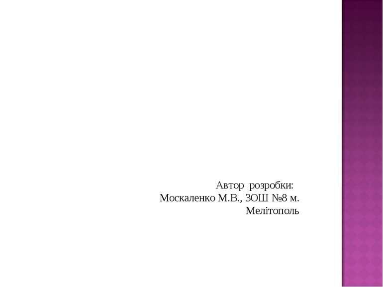 Автор розробки: Москаленко М.В., ЗОШ №8 м. Мелітополь