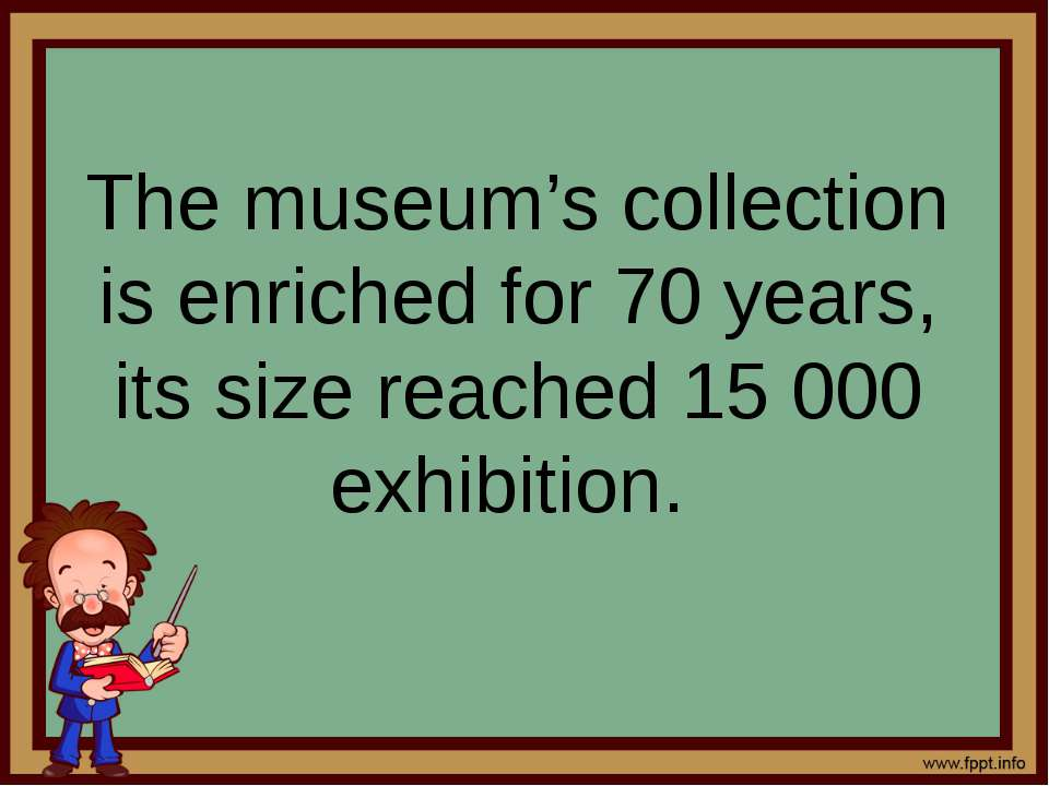 The museum's collection is enriched for 70 years, its size reached 15 000 exh...
