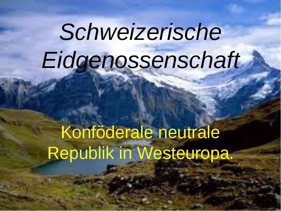 Schweizerische Eidgenossenschaft Konföderale neutrale Republik in Westeuropa.