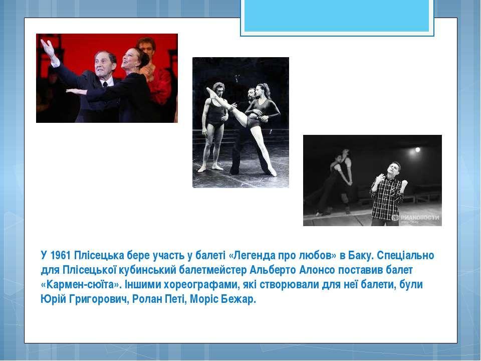 У 1961 Плісецька бере участь у балеті «Легенда про любов» в Баку. Спеціально ...