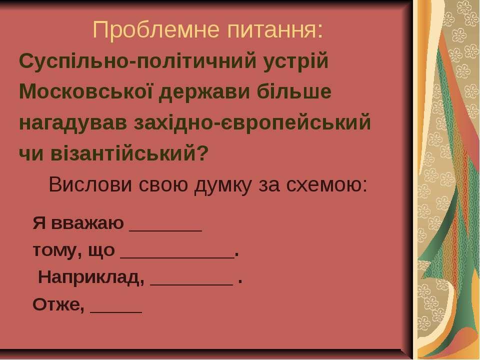 Проблемне питання: Суспільно-політичний устрій Московської держави більше наг...