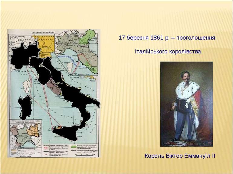 17 березня 1861 р. – проголошення Італійського королівства Король Віктор Емма...