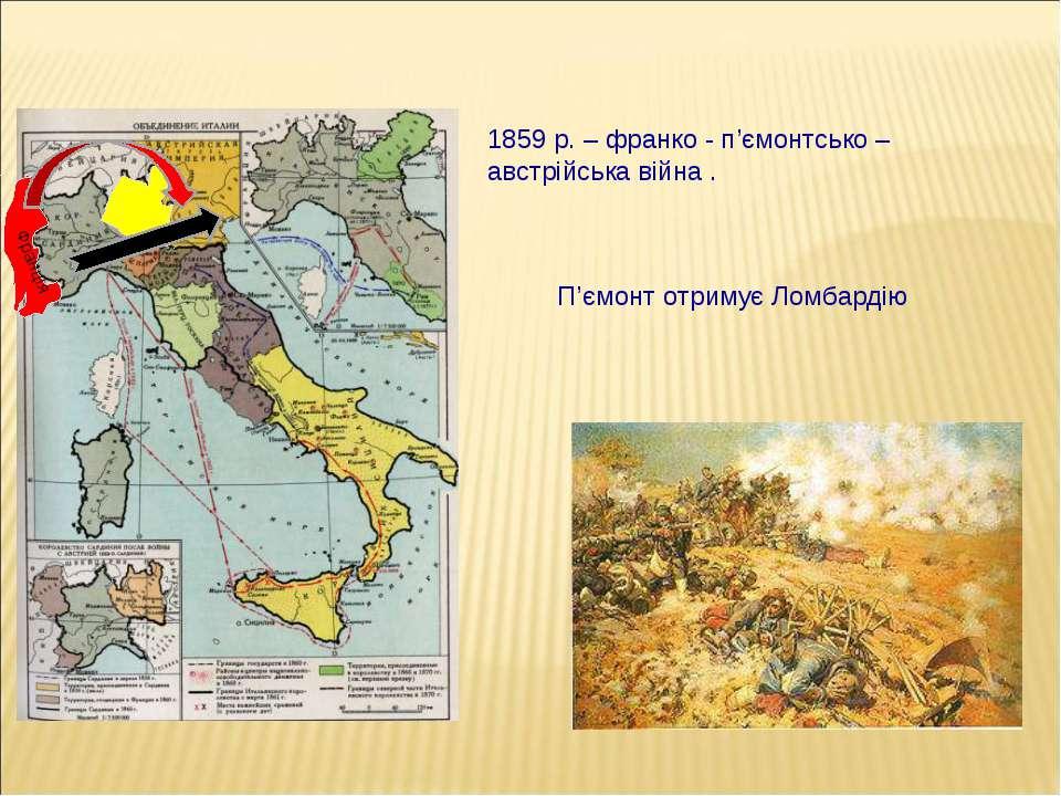 1859 р. – франко - п'ємонтсько – австрійська війна . П'ємонт отримує Ломбарді...