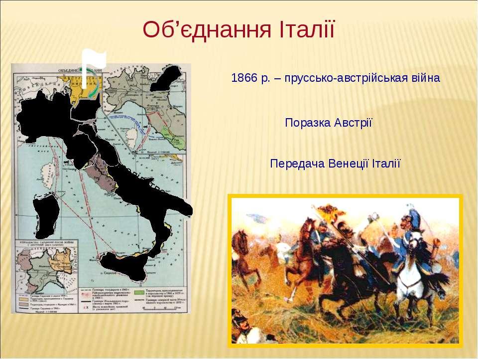 Об'єднання Італії 1866 р. – пруссько-австрійськая війна Поразка Австрії Перед...