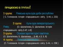 ПРАЦЮЄМО В ГРУПАХ! 1 група: Римська культура доби республіки ( С. Голованов. ...