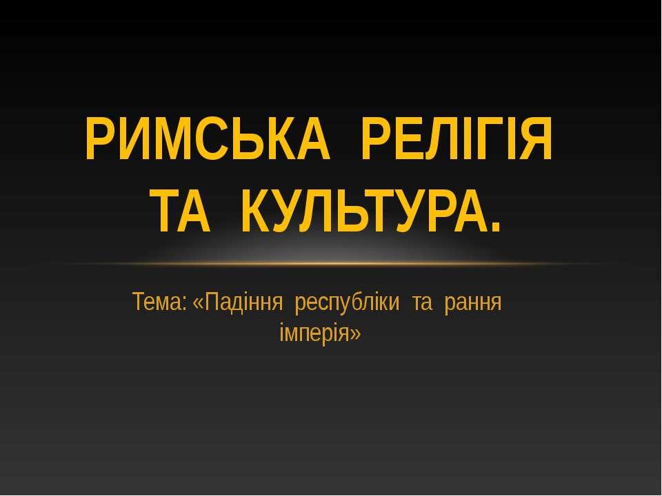 Тема: «Падіння республіки та рання імперія» РИМСЬКА РЕЛІГІЯ ТА КУЛЬТУРА.