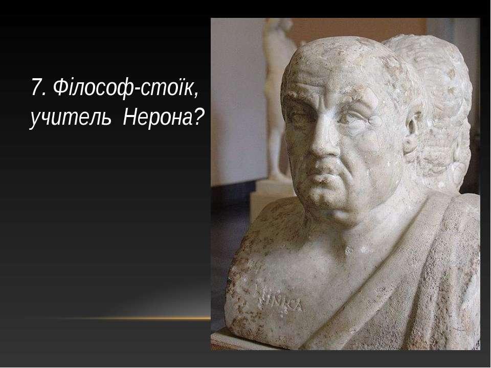 7. Філософ-стоїк, учитель Нерона?
