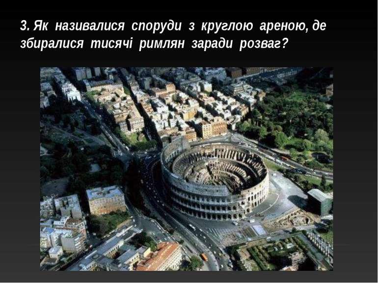 3. Як називалися споруди з круглою ареною, де збиралися тисячі римлян заради ...