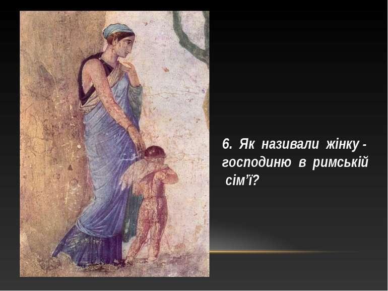 6. Як називали жінку - господиню в римській сім'ї?