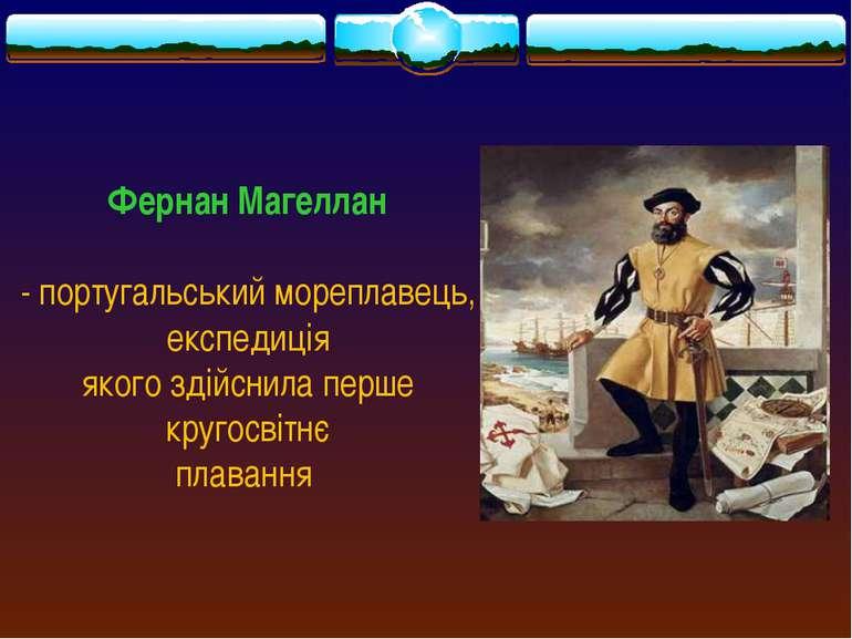 Фернан Магеллан - португальський мореплавець, експедиція якого здійснила перш...