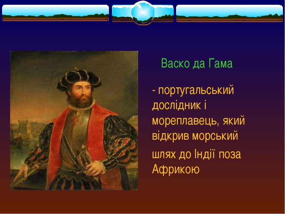 Васко да Гама - португальський дослідник і мореплавець, який відкрив морський...