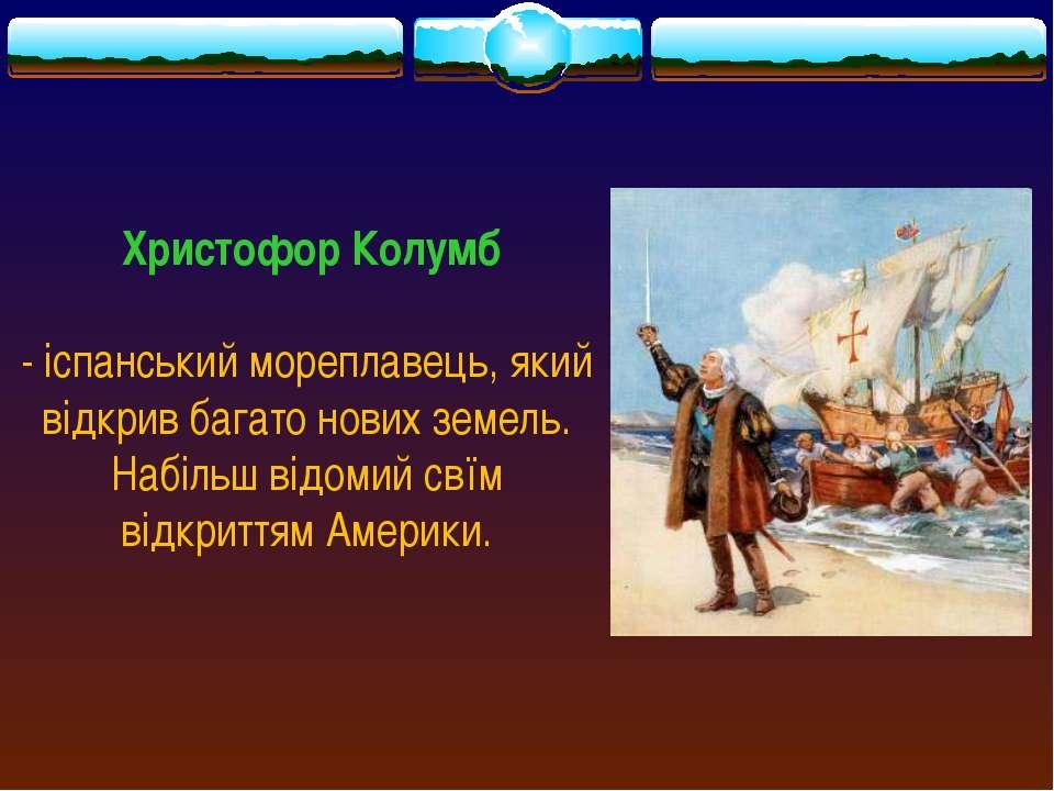 Христофор Колумб - іспанський мореплавець, який відкрив багато нових земель. ...