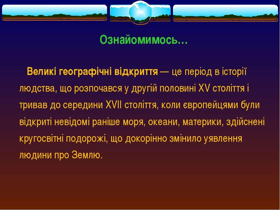 Ознайомимось… Великі географічні відкриття— це період в історії людства, що ...