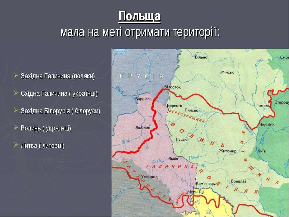 Польща мала на меті отримати території: Західна Галичина (поляки) Східна Гали...