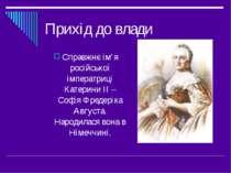 Прихід до влади Справжнє ім'я російської імператриці Катерини ІІ – Софія Фред...