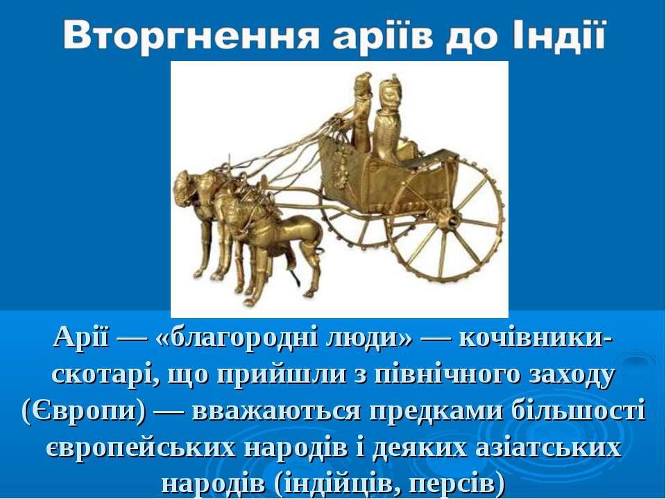 Арії — «благородні люди» — кочівники-скотарі, що прийшли з північного заходу ...