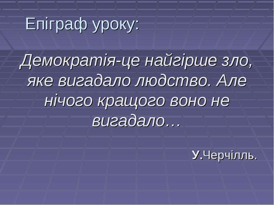 Епіграф уроку: Демократія-це найгірше зло, яке вигадало людство. Але нічого к...