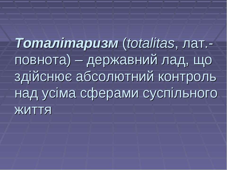 Тоталітаризм (totalitas, лат.-повнота) – державний лад, що здійснює абсолютни...