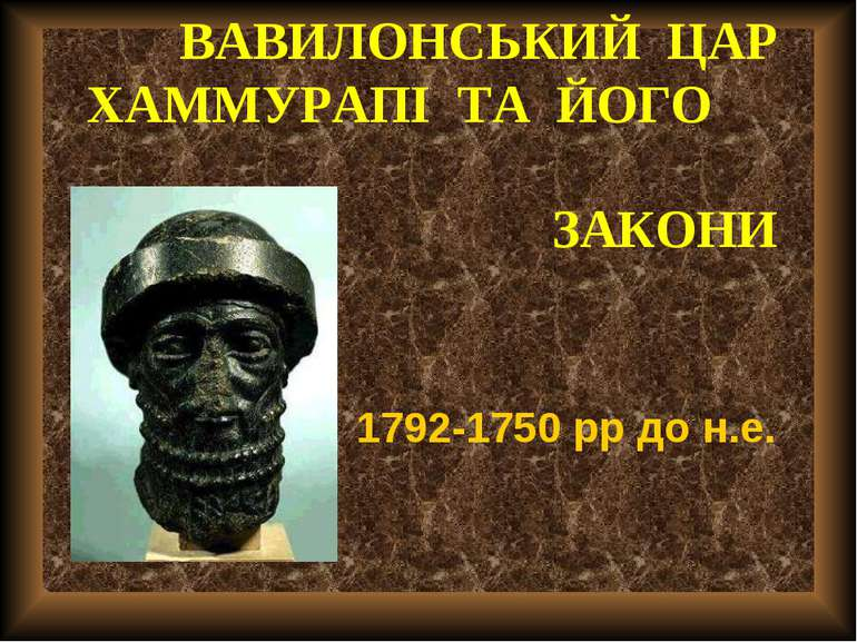 ВАВИЛОНСЬКИЙ ЦАР ХАММУРАПІ ТА ЙОГО ЗАКОНИ 1792-1750 рр до н.е.