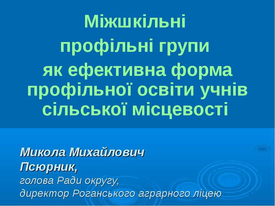 Микола Михайлович Псюрник, голова Ради округу, директор Роганського аграрного...