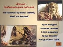 Африка – прабатьківщина людства На території сучасної Ефіопії, Кенії та Танза...