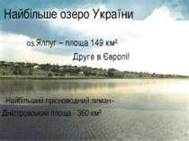 Найбільше озеро України оз.Ялпуг – площа 149 км² Друге в Європі! Найбільший п...