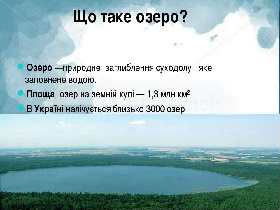 Що таке озеро? Озеро —природне заглиблення суходолу , яке заповнене водою. Пл...
