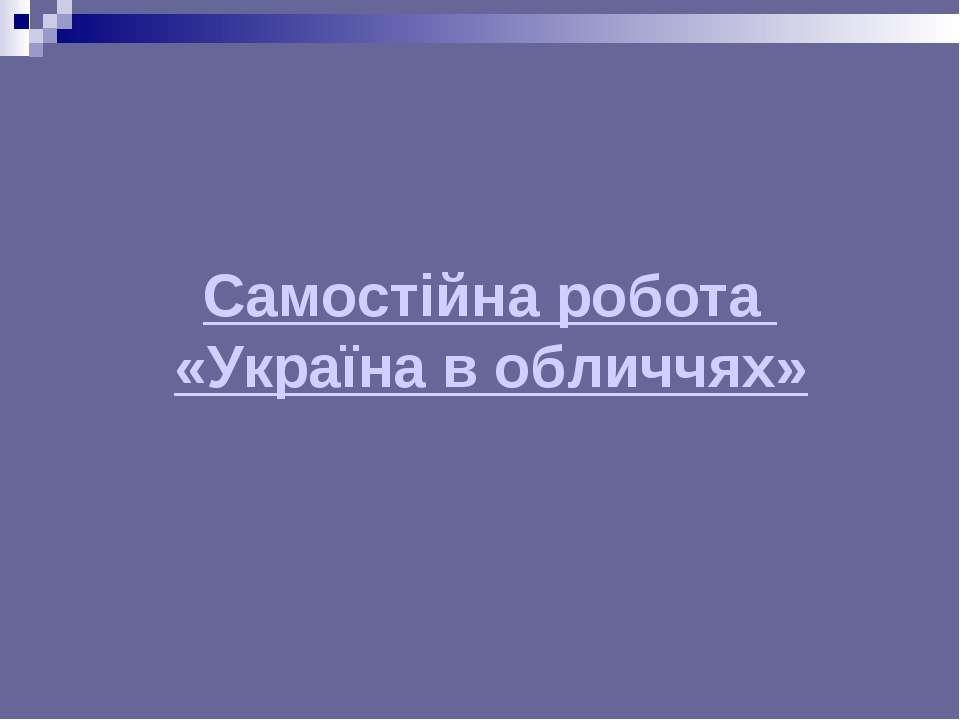 Самостійна робота «Україна в обличчях»